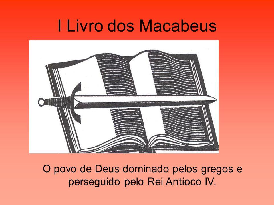 I Livro dos Macabeus O povo de Deus dominado pelos gregos e perseguido pelo Rei Antíoco IV.