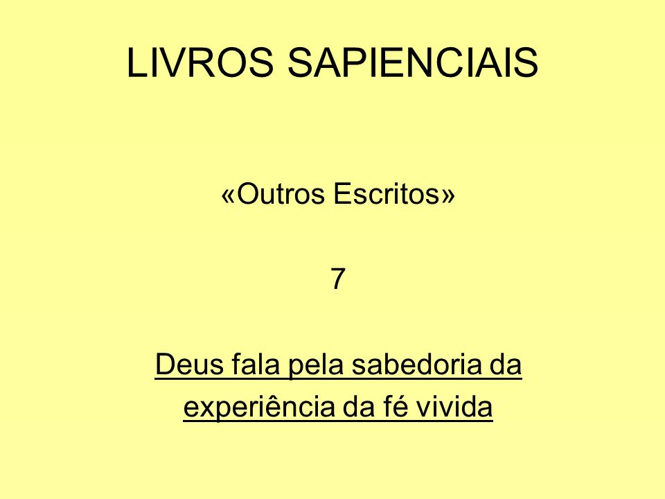 LIVROS SAPIENCIAIS «Outros Escritos» 7 Deus fala pela sabedoria da experiência da fé vivida