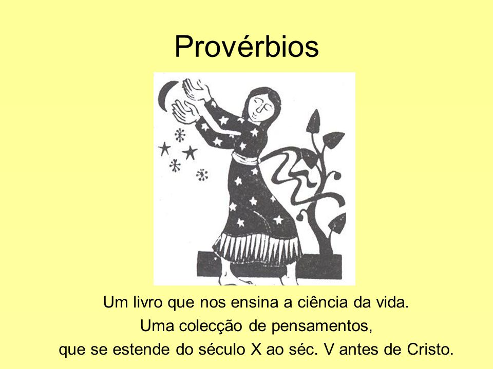 Provérbios Um livro que nos ensina a ciência da vida. Uma colecção de pensamentos, que se estende do século X ao séc. V antes de Cristo.
