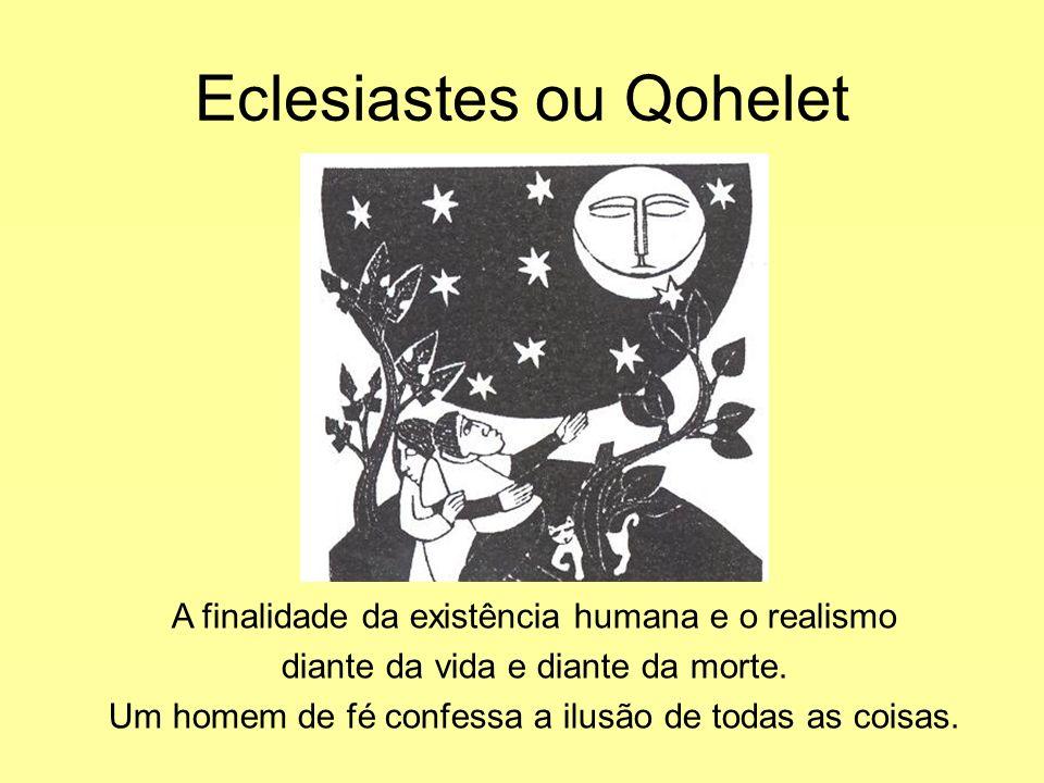 Eclesiastes ou Qohelet A finalidade da existência humana e o realismo diante da vida e diante da morte. Um homem de fé confessa a ilusão de todas as c