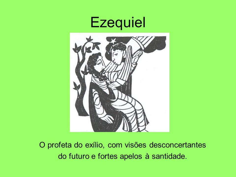 Ezequiel O profeta do exílio, com visões desconcertantes do futuro e fortes apelos à santidade.