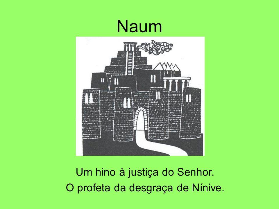 Naum Um hino à justiça do Senhor. O profeta da desgraça de Nínive.