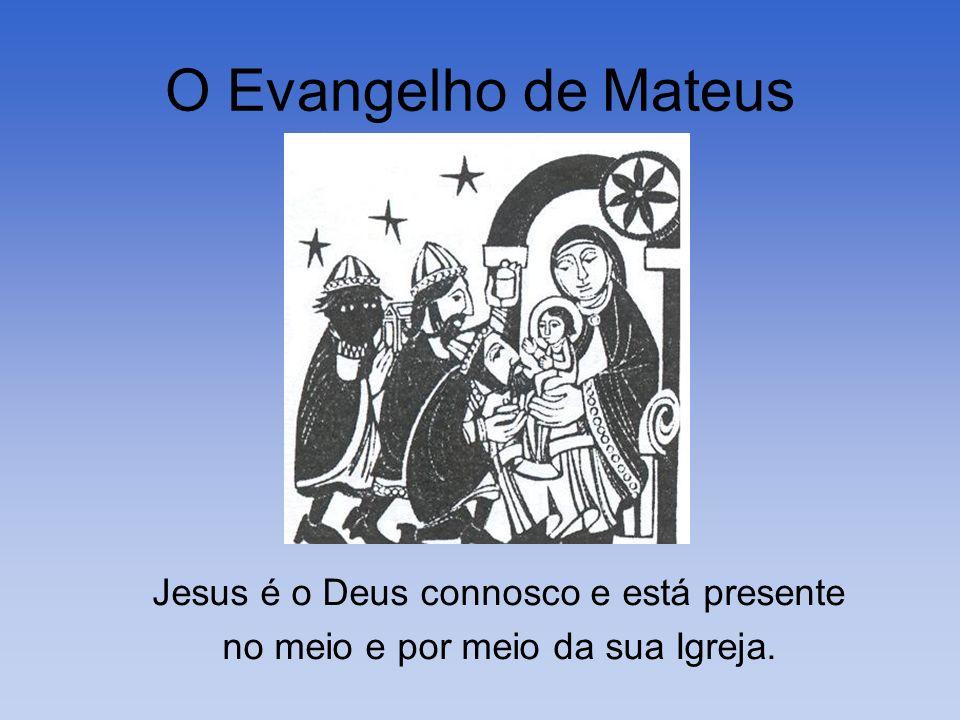O Evangelho de Mateus Jesus é o Deus connosco e está presente no meio e por meio da sua Igreja.