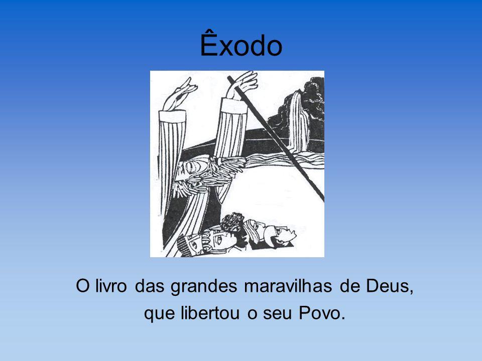 Êxodo O livro das grandes maravilhas de Deus, que libertou o seu Povo.