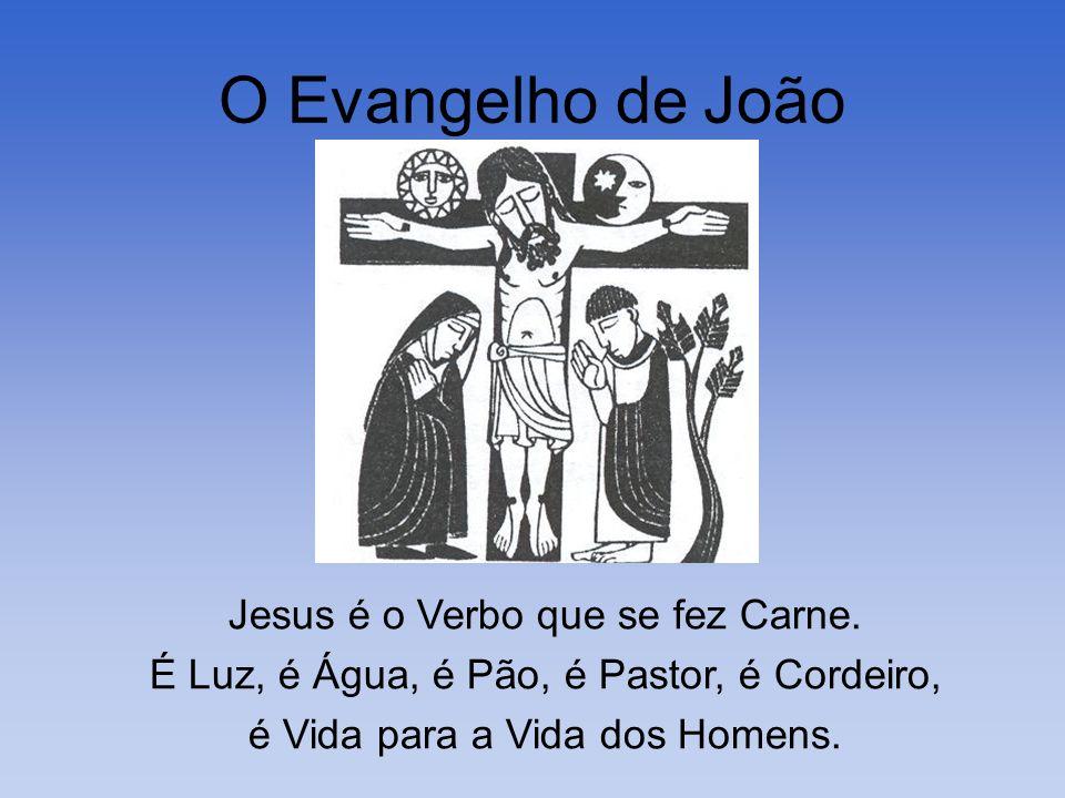 O Evangelho de João Jesus é o Verbo que se fez Carne. É Luz, é Água, é Pão, é Pastor, é Cordeiro, é Vida para a Vida dos Homens.