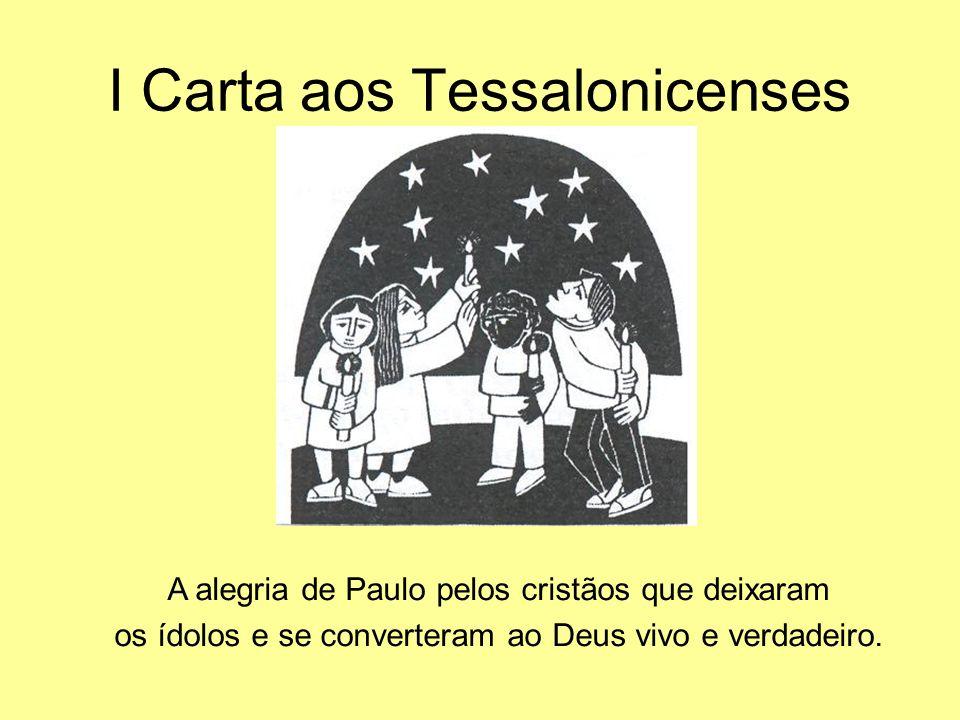 I Carta aos Tessalonicenses A alegria de Paulo pelos cristãos que deixaram os ídolos e se converteram ao Deus vivo e verdadeiro.