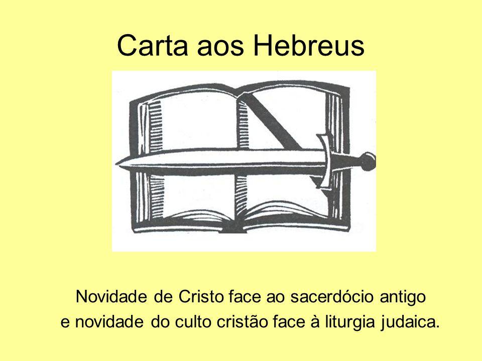Carta aos Hebreus Novidade de Cristo face ao sacerdócio antigo e novidade do culto cristão face à liturgia judaica.