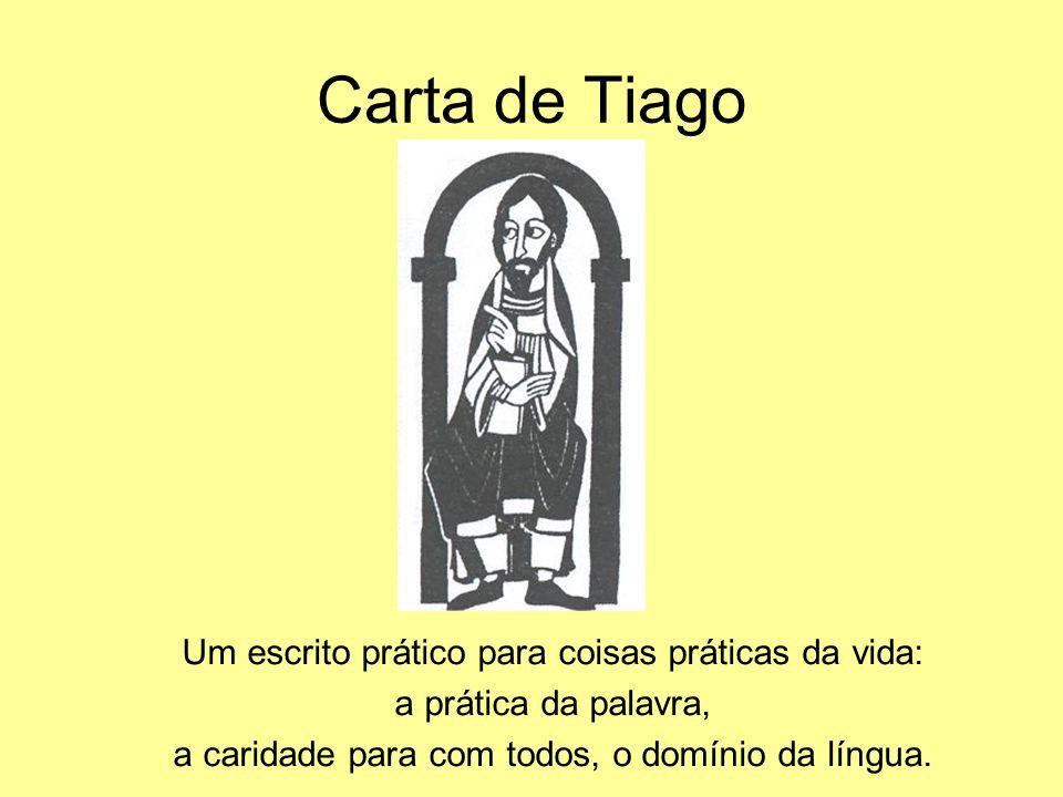 Carta de Tiago Um escrito prático para coisas práticas da vida: a prática da palavra, a caridade para com todos, o domínio da língua.