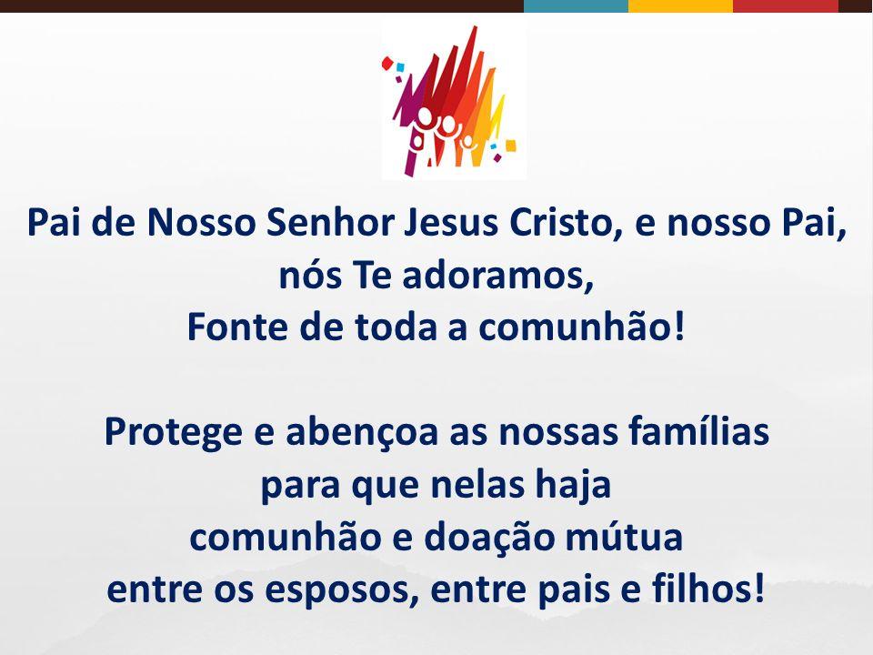 Pai de Nosso Senhor Jesus Cristo, e nosso Pai, nós Te adoramos, Fonte de toda a comunhão.