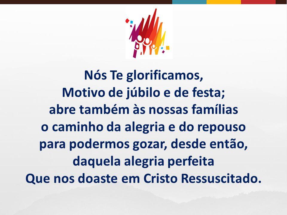 Nós Te glorificamos, Motivo de júbilo e de festa; abre também às nossas famílias o caminho da alegria e do repouso para podermos gozar, desde então, daquela alegria perfeita Que nos doaste em Cristo Ressuscitado.