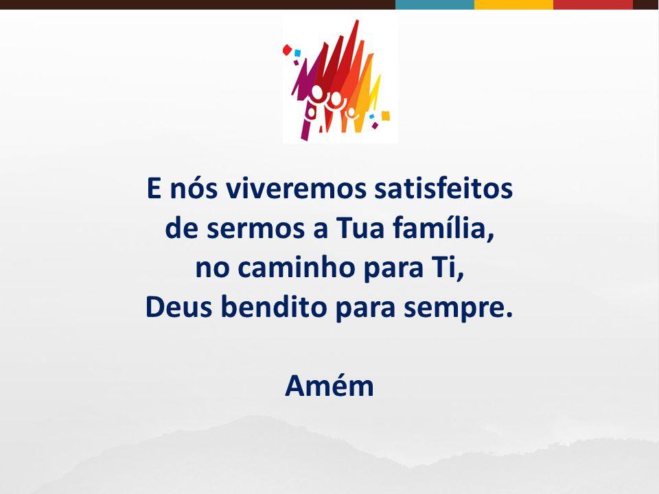 E nós viveremos satisfeitos de sermos a Tua família, no caminho para Ti, Deus bendito para sempre.
