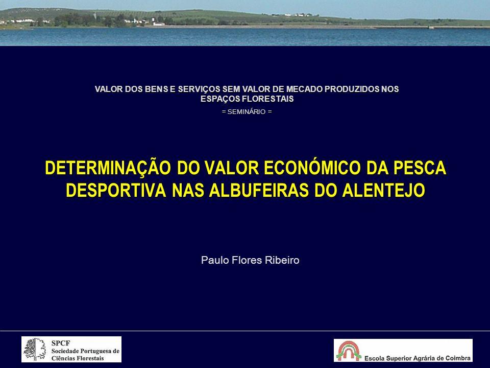 DETERMINAÇÃO DO VALOR ECONÓMICO DA PESCA DESPORTIVA NAS ALBUFEIRAS DO ALENTEJO VALOR DOS BENS E SERVIÇOS SEM VALOR DE MECADO PRODUZIDOS NOS ESPAÇOS FLORESTAIS = SEMINÁRIO = Paulo Flores Ribeiro