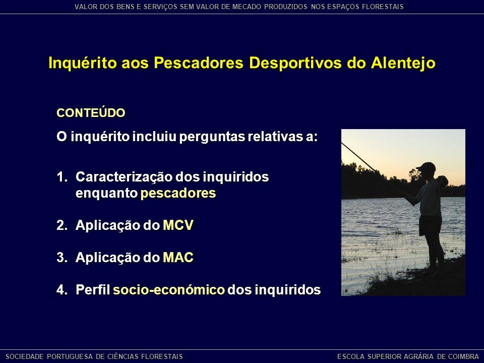 Inquérito aos Pescadores Desportivos do Alentejo SOCIEDADE PORTUGUESA DE CIÊNCIAS FLORESTAIS ESCOLA SUPERIOR AGRÁRIA DE COIMBRA VALOR DOS BENS E SERVIÇOS SEM VALOR DE MECADO PRODUZIDOS NOS ESPAÇOS FLORESTAIS CONTEÚDO O inquérito incluiu perguntas relativas a: 1.Caracterização dos inquiridos enquanto pescadores 2.Aplicação do MCV 3.Aplicação do MAC 4.Perfil socio-económico dos inquiridos