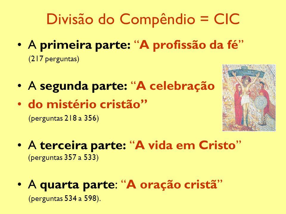 Divisão do Compêndio = CIC A primeira parte: A profissão da fé (217 perguntas) A segunda parte: A celebração do mistério cristão (perguntas 218 a 356)