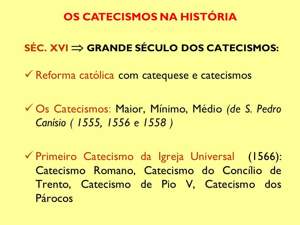 SÉC. XVI GRANDE SÉCULO DOS CATECISMOS: Reforma católica com catequese e catecismos Os Catecismos: Maior, Mínimo, Médio (de S. Pedro Canísio ( 1555, 15