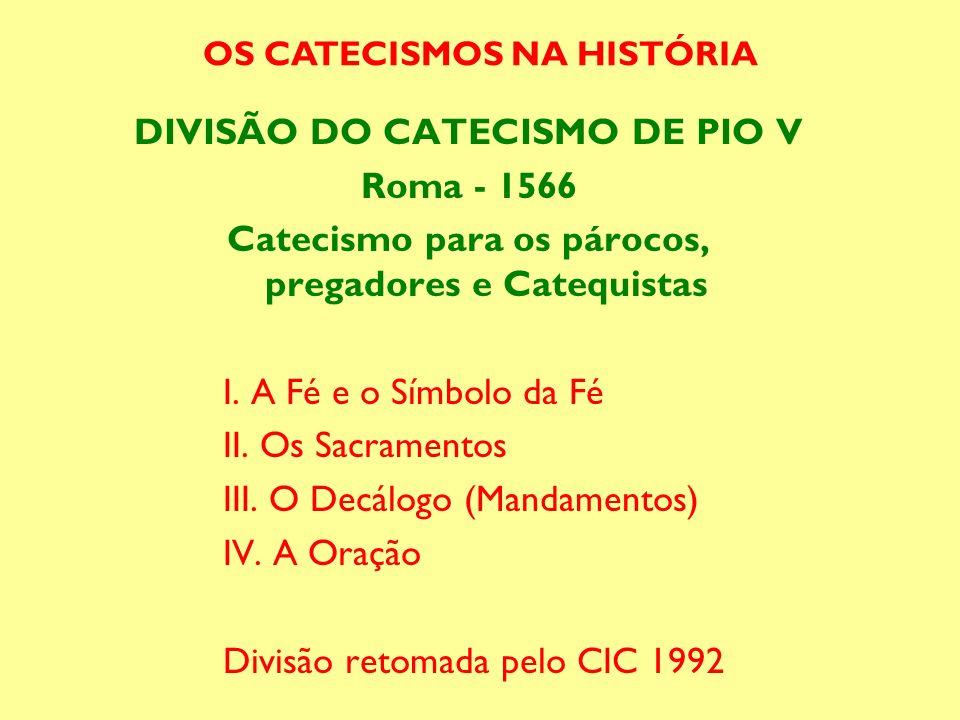 DIVISÃO DO CATECISMO DE PIO V Roma - 1566 Catecismo para os párocos, pregadores e Catequistas I. A Fé e o Símbolo da Fé II. Os Sacramentos III. O Decá