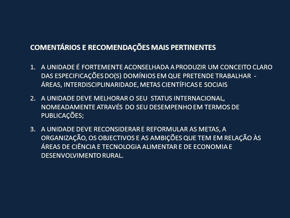 COMENTÁRIOS E RECOMENDAÇÕES MAIS PERTINENTES 1.A UNIDADE É FORTEMENTE ACONSELHADA A PRODUZIR UM CONCEITO CLARO DAS ESPECIFICAÇÕES DO(S) DOMÍNIOS EM QUE PRETENDE TRABALHAR - ÁREAS, INTERDISCIPLINARIDADE, METAS CIENTÍFICAS E SOCIAIS 2.A UNIDADE DEVE MELHORAR O SEU STATUS INTERNACIONAL, NOMEADAMENTE ATRAVÉS DO SEU DESEMPENHO EM TERMOS DE PUBLICAÇÕES; 3.A UNIDADE DEVE RECONSIDERAR E REFORMULAR AS METAS, A ORGANIZAÇÃO, OS OBJECTIVOS E AS AMBIÇÕES QUE TEM EM RELAÇÃO ÀS ÁREAS DE CIÊNCIA E TECNOLOGIA ALIMENTAR E DE ECONOMIA E DESENVOLVIMENTO RURAL.