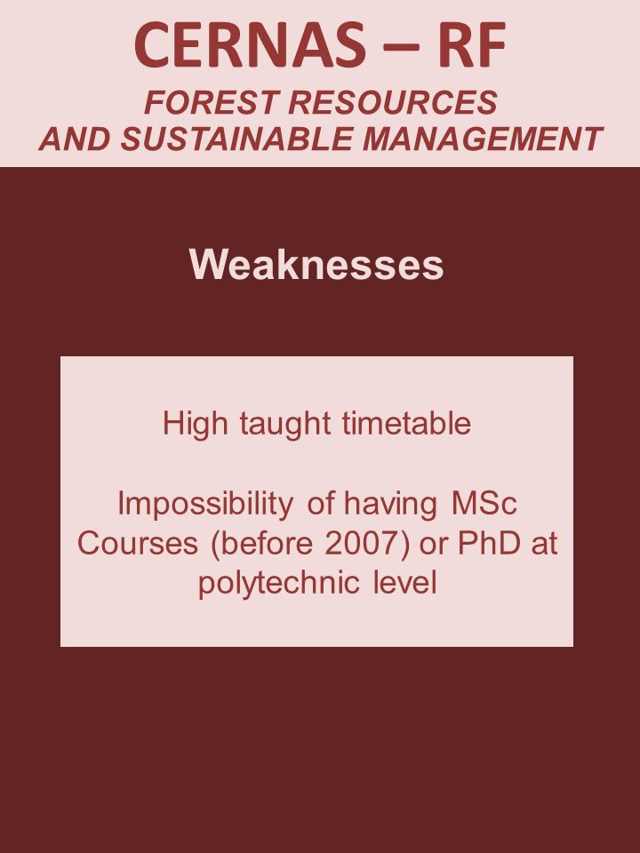 CERNAS – RF FOREST RESOURCES AND SUSTAINABLE MANAGEMENT Weaknesses High taught timetable Impossibility of having MSc Courses (before 2007) or PhD at p
