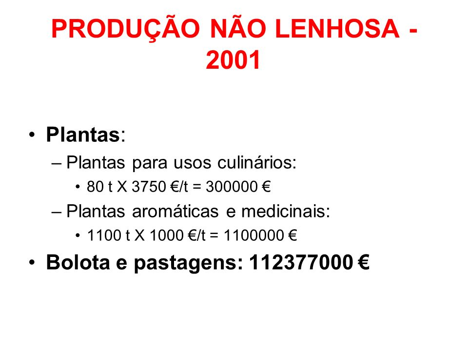 PRODUÇÃO NÃO LENHOSA - 2001 Plantas: –Plantas para usos culinários: 80 t X 3750 /t = 300000 –Plantas aromáticas e medicinais: 1100 t X 1000 /t = 11000