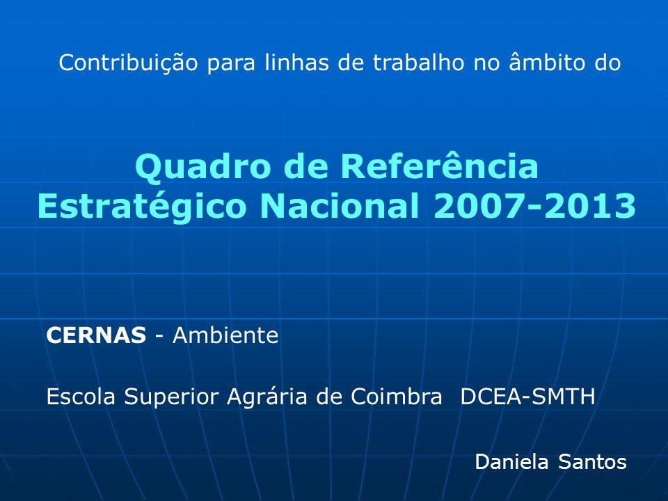 Quadro de Referência Estratégico Nacional 2007-2013 Daniela Santos CERNAS - Ambiente Escola Superior Agrária de Coimbra DCEA-SMTH Contribuição para li