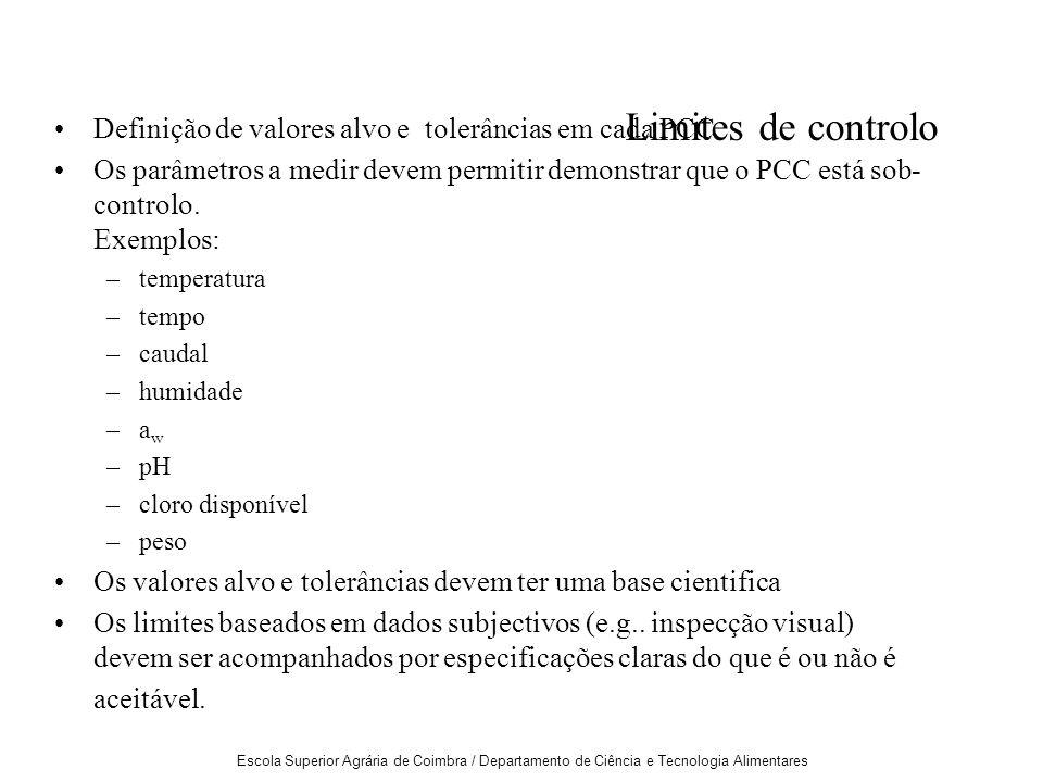 Escola Superior Agrária de Coimbra / Departamento de Ciência e Tecnologia Alimentares Limites de controlo Definição de valores alvo e tolerâncias em cada PCC Os parâmetros a medir devem permitir demonstrar que o PCC está sob- controlo.