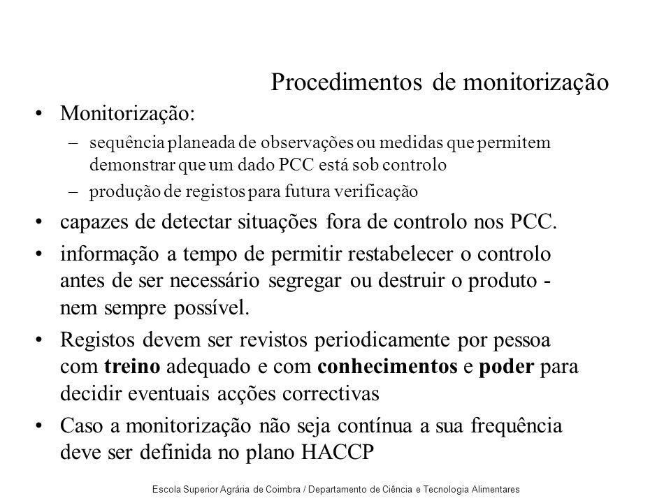 Escola Superior Agrária de Coimbra / Departamento de Ciência e Tecnologia Alimentares Procedimentos de monitorização Monitorização: –sequência planeada de observações ou medidas que permitem demonstrar que um dado PCC está sob controlo –produção de registos para futura verificação capazes de detectar situações fora de controlo nos PCC.