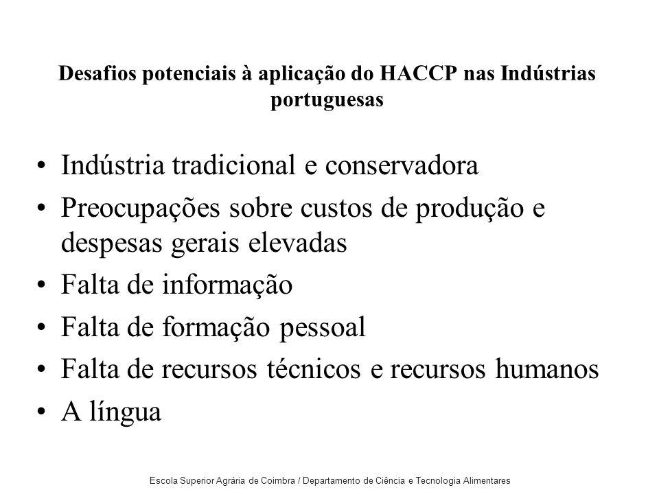 Escola Superior Agrária de Coimbra / Departamento de Ciência e Tecnologia Alimentares Desafios potenciais à aplicação do HACCP nas Indústrias portuguesas Indústria tradicional e conservadora Preocupações sobre custos de produção e despesas gerais elevadas Falta de informação Falta de formação pessoal Falta de recursos técnicos e recursos humanos A língua