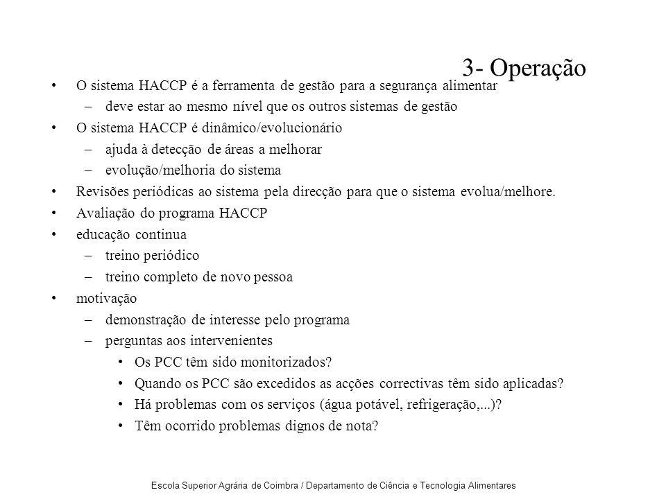Escola Superior Agrária de Coimbra / Departamento de Ciência e Tecnologia Alimentares 3- Operação O sistema HACCP é a ferramenta de gestão para a segurança alimentar –deve estar ao mesmo nível que os outros sistemas de gestão O sistema HACCP é dinâmico/evolucionário –ajuda à detecção de áreas a melhorar –evolução/melhoria do sistema Revisões periódicas ao sistema pela direcção para que o sistema evolua/melhore.
