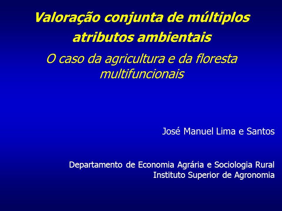Valoração conjunta de múltiplos atributos ambientais O caso da agricultura e da floresta multifuncionais José Manuel Lima e Santos Departamento de Economia Agrária e Sociologia Rural Instituto Superior de Agronomia