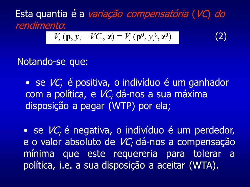 Esta quantia é a variação compensatória (VC) do rendimento: V i (p, y i – VC i, z) = V i (p 0, y i 0, z 0 ) (2) Notando-se que: se VC i é positiva, o indivíduo é um ganhador com a política, e VC i dá-nos a sua máxima disposição a pagar (WTP) por ela; se VC i é negativa, o indivíduo é um perdedor, e o valor absoluto de VC i dá-nos a compensação mínima que este requereria para tolerar a política, i.e.