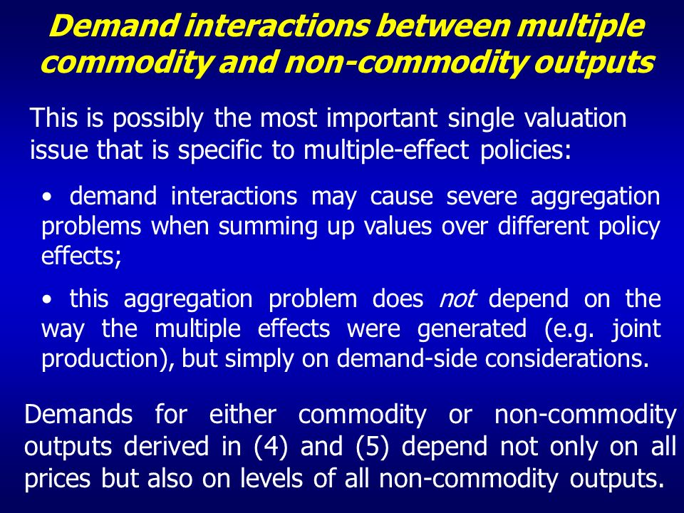 Demand interactions between multiple commodity and non-commodity outputs This is possibly the most important single valuation issue that is specific to multiple-effect policies: demand interactions may cause severe aggregation problems when summing up values over different policy effects; this aggregation problem does not depend on the way the multiple effects were generated (e.g.