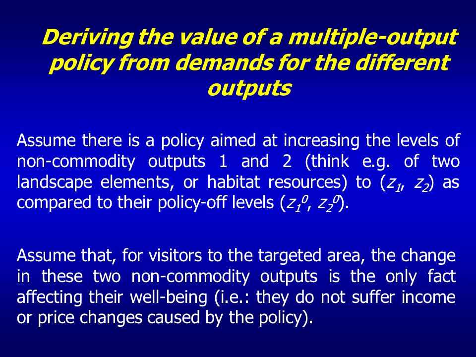 Deriving the value of a multiple-output policy from demands for the different outputs Assume there is a policy aimed at increasing the levels of non-commodity outputs 1 and 2 (think e.g.