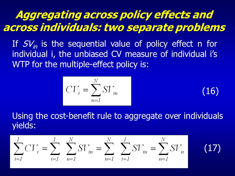 Aggregating across policy effects and across individuals: two separate problems If SV in is the sequential value of policy effect n for individual i, the unbiased CV measure of individual is WTP for the multiple-effect policy is: (16) Using the cost-benefit rule to aggregate over individuals yields: (17)
