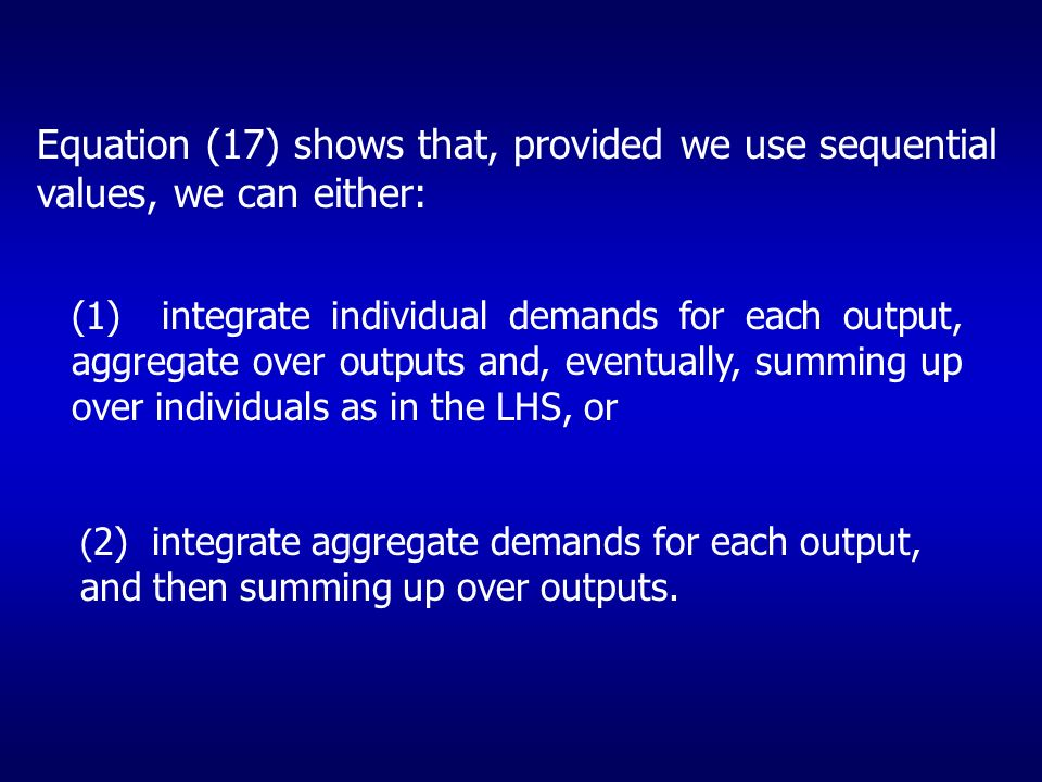 Equation (17) shows that, provided we use sequential values, we can either: (1) integrate individual demands for each output, aggregate over outputs and, eventually, summing up over individuals as in the LHS, or ( 2) integrate aggregate demands for each output, and then summing up over outputs.