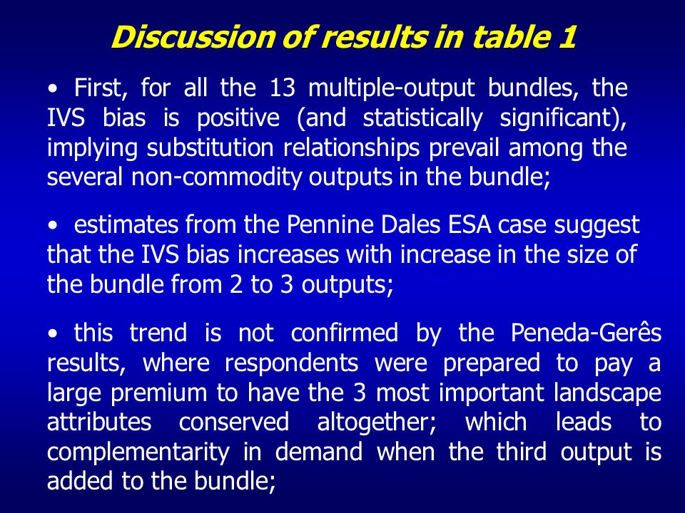 Discussion of results in table 1 First, for all the 13 multiple-output bundles, the IVS bias is positive (and statistically significant), implying substitution relationships prevail among the several non-commodity outputs in the bundle; estimates from the Pennine Dales ESA case suggest that the IVS bias increases with increase in the size of the bundle from 2 to 3 outputs; this trend is not confirmed by the Peneda-Gerês results, where respondents were prepared to pay a large premium to have the 3 most important landscape attributes conserved altogether; which leads to complementarity in demand when the third output is added to the bundle;