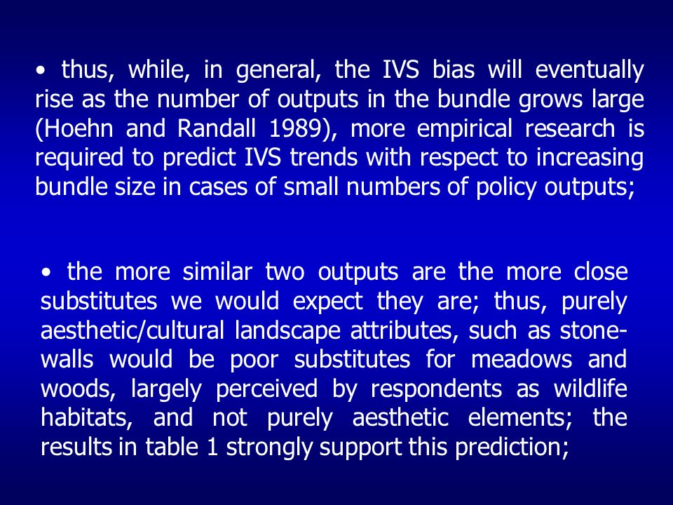 thus, while, in general, the IVS bias will eventually rise as the number of outputs in the bundle grows large (Hoehn and Randall 1989), more empirical research is required to predict IVS trends with respect to increasing bundle size in cases of small numbers of policy outputs; the more similar two outputs are the more close substitutes we would expect they are; thus, purely aesthetic/cultural landscape attributes, such as stone- walls would be poor substitutes for meadows and woods, largely perceived by respondents as wildlife habitats, and not purely aesthetic elements; the results in table 1 strongly support this prediction;