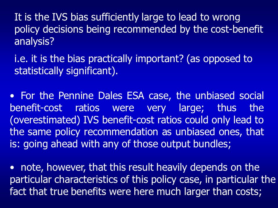 It is the IVS bias sufficiently large to lead to wrong policy decisions being recommended by the cost-benefit analysis.