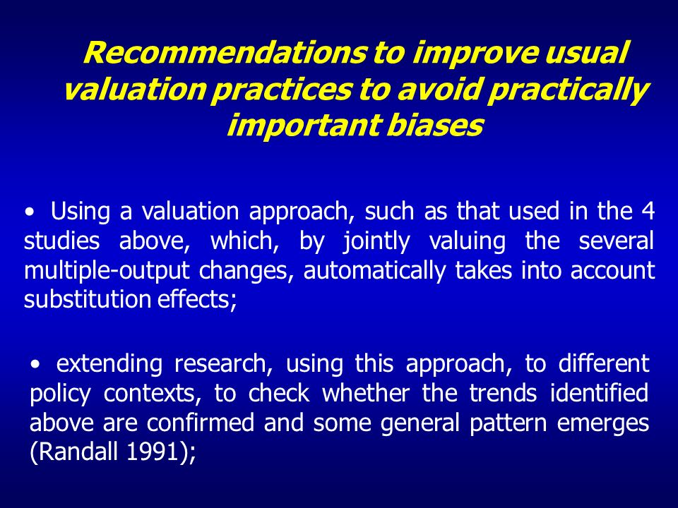 Recommendations to improve usual valuation practices to avoid practically important biases Using a valuation approach, such as that used in the 4 studies above, which, by jointly valuing the several multiple-output changes, automatically takes into account substitution effects; extending research, using this approach, to different policy contexts, to check whether the trends identified above are confirmed and some general pattern emerges (Randall 1991);