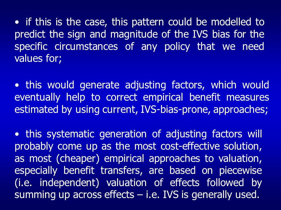if this is the case, this pattern could be modelled to predict the sign and magnitude of the IVS bias for the specific circumstances of any policy that we need values for; this would generate adjusting factors, which would eventually help to correct empirical benefit measures estimated by using current, IVS-bias-prone, approaches; this systematic generation of adjusting factors will probably come up as the most cost-effective solution, as most (cheaper) empirical approaches to valuation, especially benefit transfers, are based on piecewise (i.e.