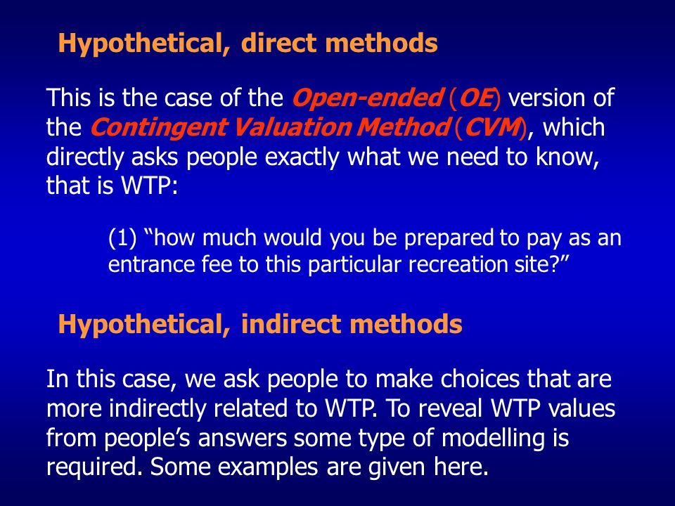 Hypothetical, direct methods This is the case of the Open-ended (OE) version of the Contingent Valuation Method (CVM), which directly asks people exac