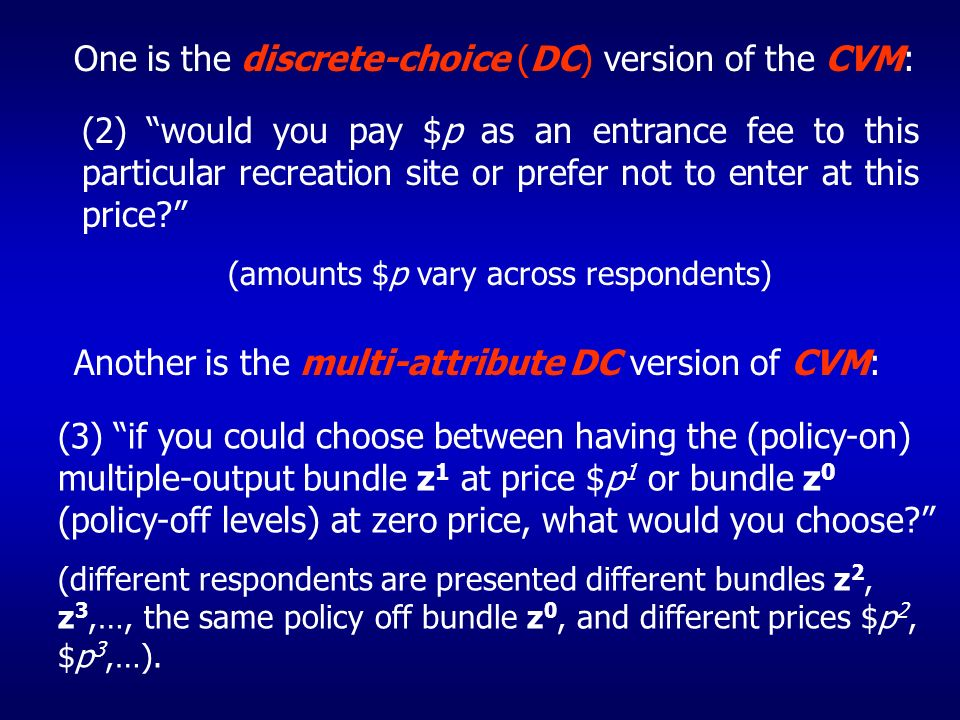 One is the discrete-choice (DC) version of the CVM: (2) would you pay $p as an entrance fee to this particular recreation site or prefer not to enter at this price.