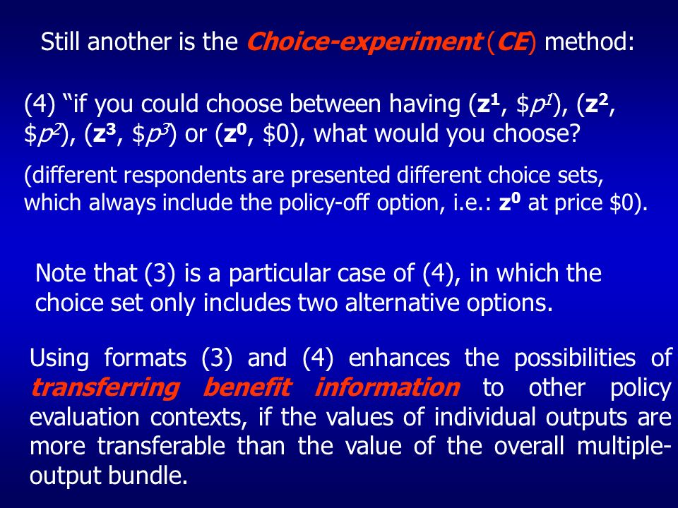 Still another is the Choice-experiment (CE) method: (4) if you could choose between having (z 1, $p 1 ), (z 2, $p 2 ), (z 3, $p 3 ) or (z 0, $0), what would you choose.