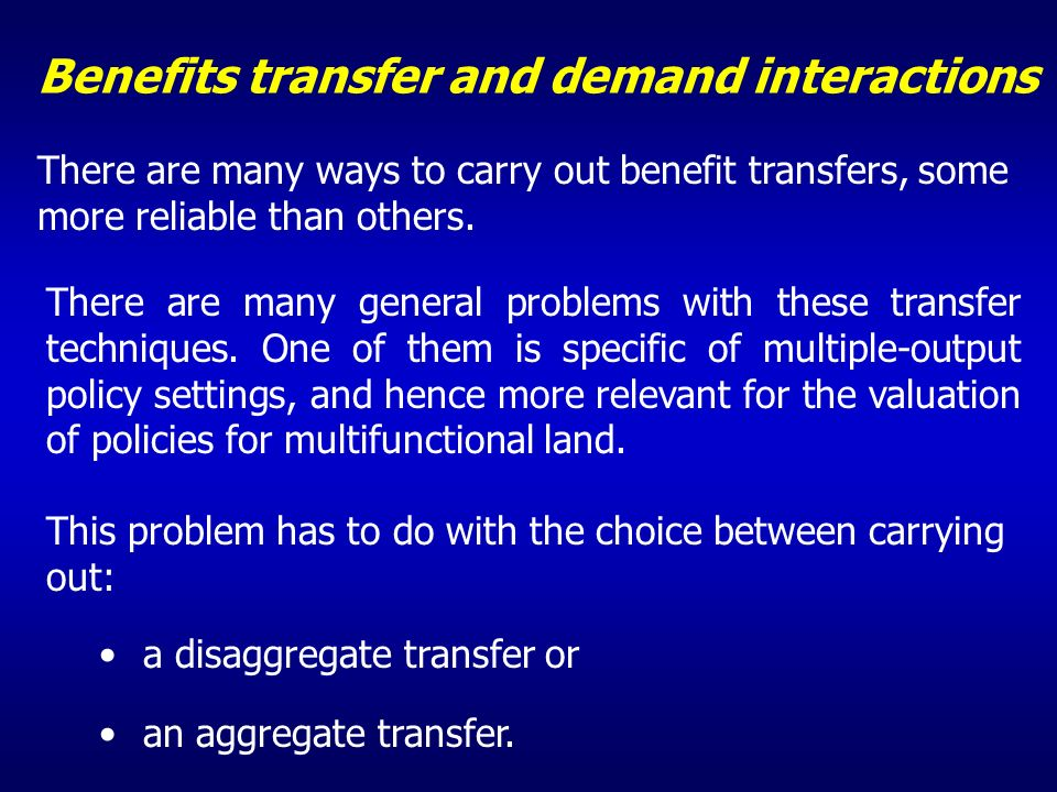 Benefits transfer and demand interactions There are many ways to carry out benefit transfers, some more reliable than others. There are many general p