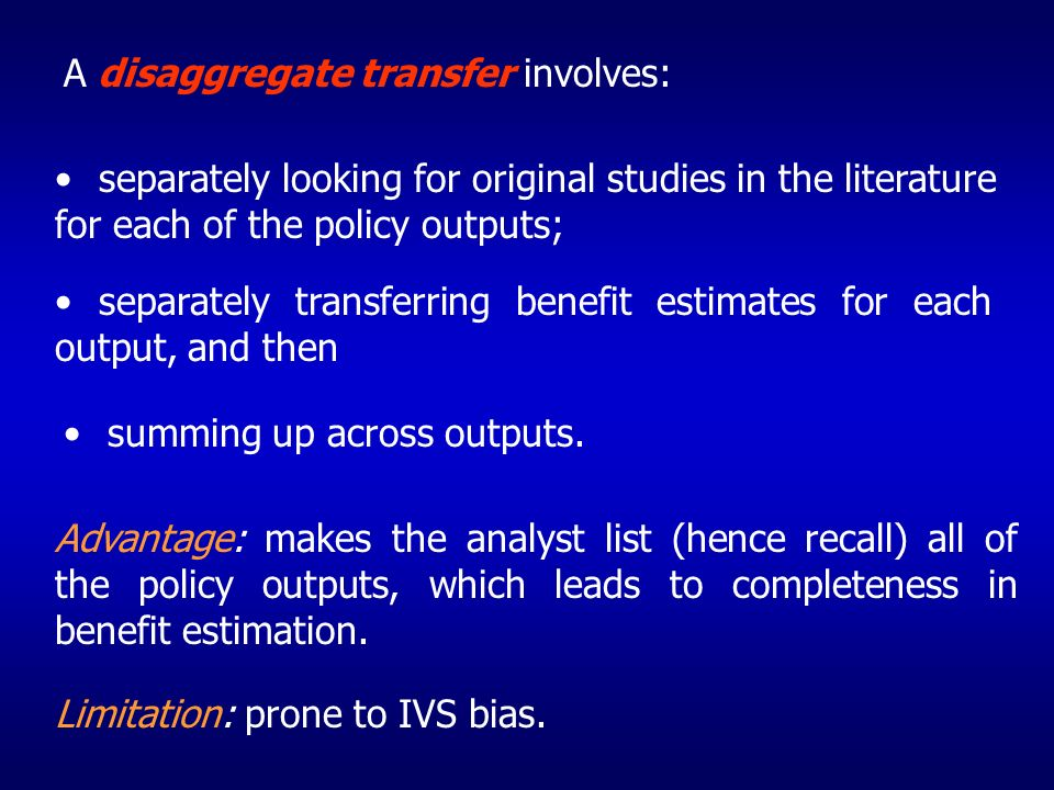 A disaggregate transfer involves: separately looking for original studies in the literature for each of the policy outputs; separately transferring benefit estimates for each output, and then summing up across outputs.