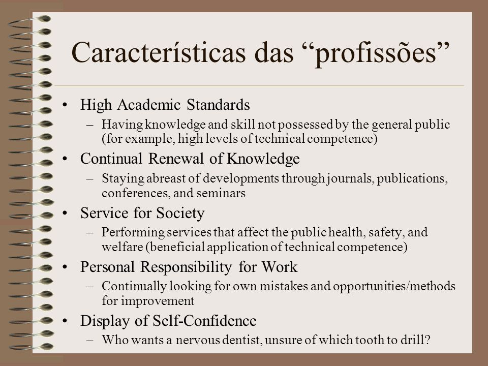 Características das profissões Exercise of Judgment and Discretion –Having flexibility/authority to make decisions based upon a defined body of knowledge Predominantly Intellectual Work –Generally white-collar and not readily subject to productivity measurement Regulated/License Usually Required –Quality of work is subject to established standards.