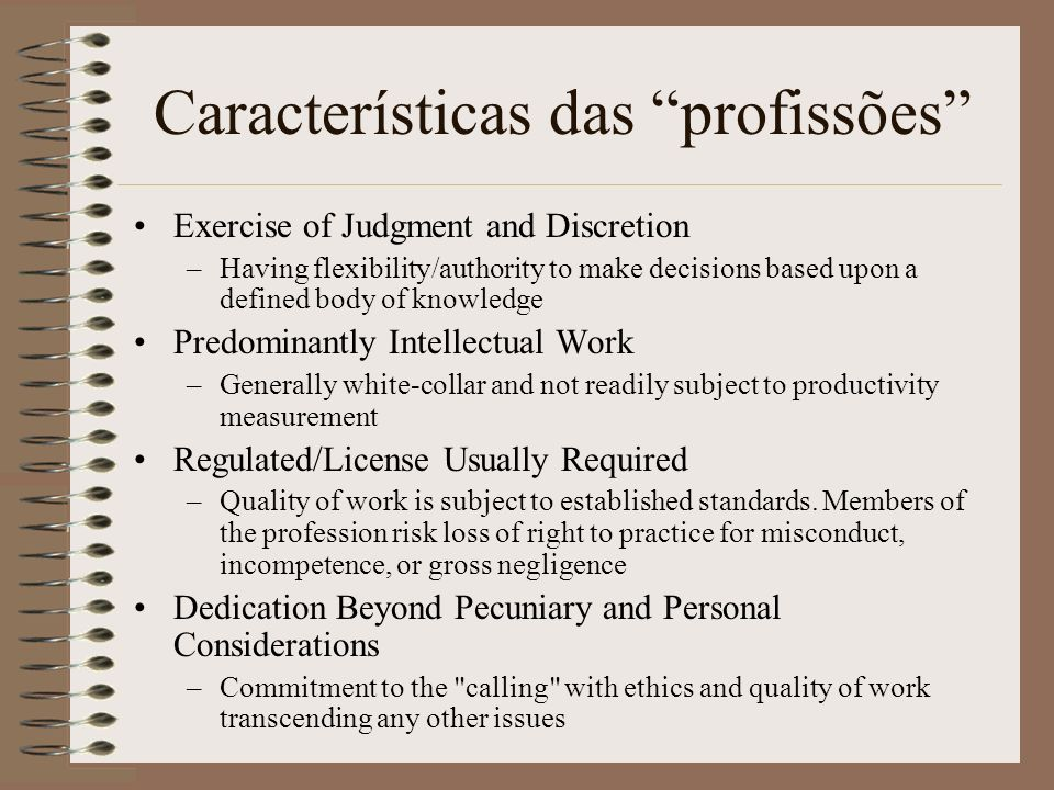 Características das profissões Exercise of Judgment and Discretion –Having flexibility/authority to make decisions based upon a defined body of knowle