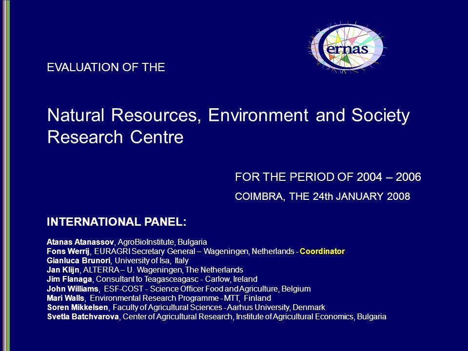 Natural Resources, Environment and Society Research Centre EVALUATION OF THE FOR THE PERIOD OF 2004 – 2006 COIMBRA, THE 24th JANUARY 2008 INTERNATIONAL PANEL: Atanas Atanassov, AgroBioInstitute, Bulgaria Fons Werrij, EURAGRI Secretary General – Wageningen, Netherlands - Coordinator Gianluca Brunori, University of Isa, Italy Jan Klijn, ALTERRA – U.