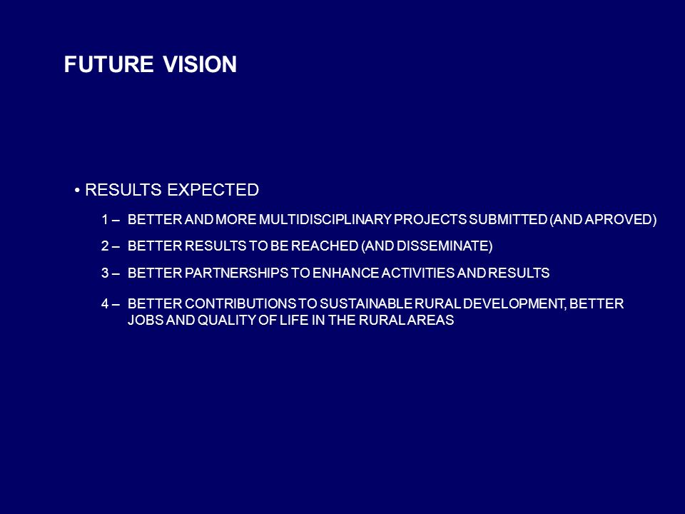 FUTURE VISION RESULTS EXPECTED 1 –BETTER AND MORE MULTIDISCIPLINARY PROJECTS SUBMITTED (AND APROVED) 2 –BETTER RESULTS TO BE REACHED (AND DISSEMINATE)