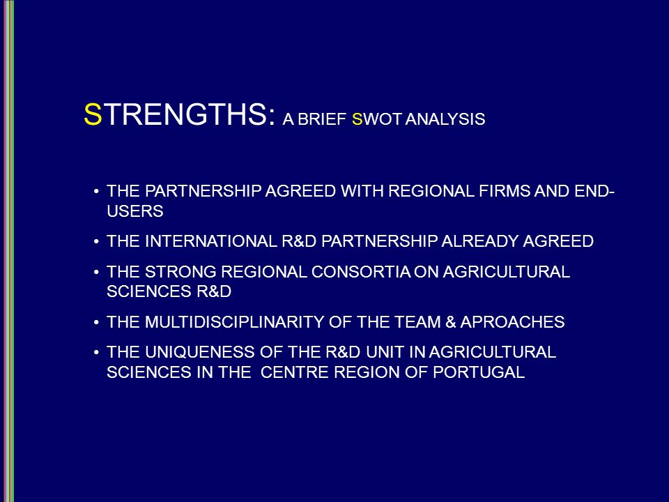 STRENGTHS: A BRIEF SWOT ANALYSIS THE PARTNERSHIP AGREED WITH REGIONAL FIRMS AND END- USERS THE INTERNATIONAL R&D PARTNERSHIP ALREADY AGREED THE STRONG REGIONAL CONSORTIA ON AGRICULTURAL SCIENCES R&D THE MULTIDISCIPLINARITY OF THE TEAM & APROACHES THE UNIQUENESS OF THE R&D UNIT IN AGRICULTURAL SCIENCES IN THE CENTRE REGION OF PORTUGAL