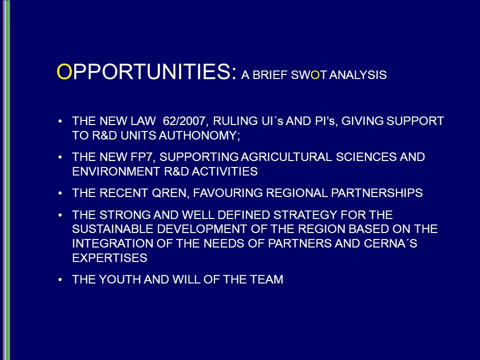 OPPORTUNITIES: A BRIEF SWOT ANALYSIS THE NEW LAW 62/2007, RULING UI´s AND PIs, GIVING SUPPORT TO R&D UNITS AUTHONOMY; THE NEW FP7, SUPPORTING AGRICULTURAL SCIENCES AND ENVIRONMENT R&D ACTIVITIES THE RECENT QREN, FAVOURING REGIONAL PARTNERSHIPS THE STRONG AND WELL DEFINED STRATEGY FOR THE SUSTAINABLE DEVELOPMENT OF THE REGION BASED ON THE INTEGRATION OF THE NEEDS OF PARTNERS AND CERNA´S EXPERTISES THE YOUTH AND WILL OF THE TEAM